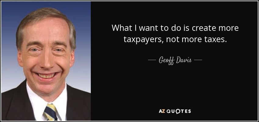 What I want to do is create more taxpayers, not more taxes. - Geoff Davis