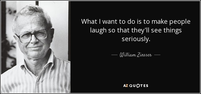 What I want to do is to make people laugh so that they'll see things seriously. - William Zinsser