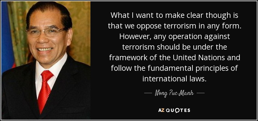 What I want to make clear though is that we oppose terrorism in any form. However, any operation against terrorism should be under the framework of the United Nations and follow the fundamental principles of international laws. - Nong ?uc Manh
