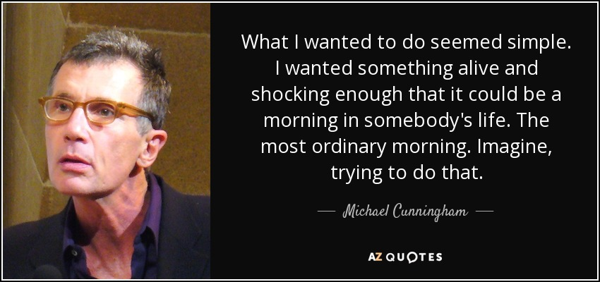 What I wanted to do seemed simple. I wanted something alive and shocking enough that it could be a morning in somebody's life. The most ordinary morning. Imagine, trying to do that. - Michael Cunningham