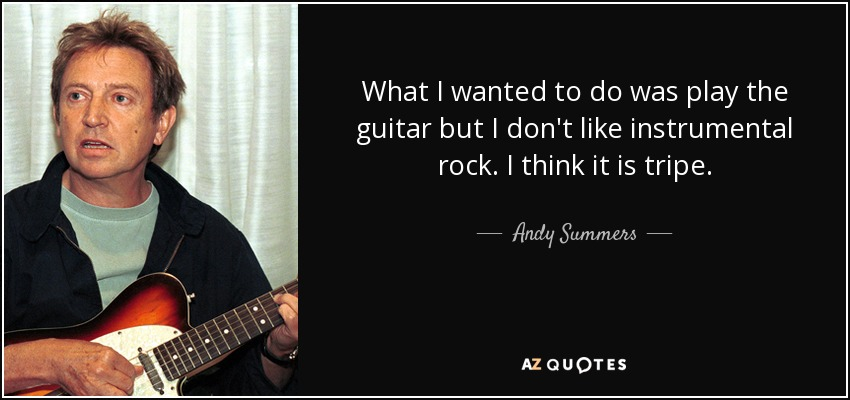 What I wanted to do was play the guitar but I don't like instrumental rock. I think it is tripe. - Andy Summers