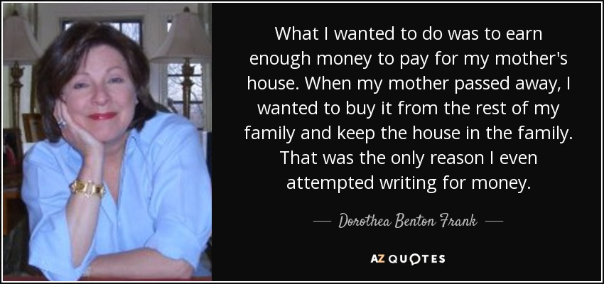 What I wanted to do was to earn enough money to pay for my mother's house. When my mother passed away, I wanted to buy it from the rest of my family and keep the house in the family. That was the only reason I even attempted writing for money. - Dorothea Benton Frank