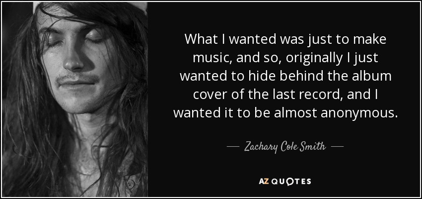 What I wanted was just to make music, and so, originally I just wanted to hide behind the album cover of the last record, and I wanted it to be almost anonymous. - Zachary Cole Smith