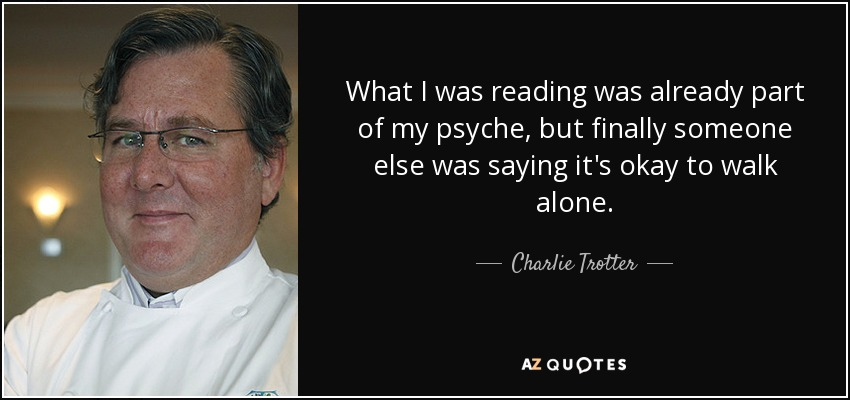 What I was reading was already part of my psyche, but finally someone else was saying it's okay to walk alone. - Charlie Trotter