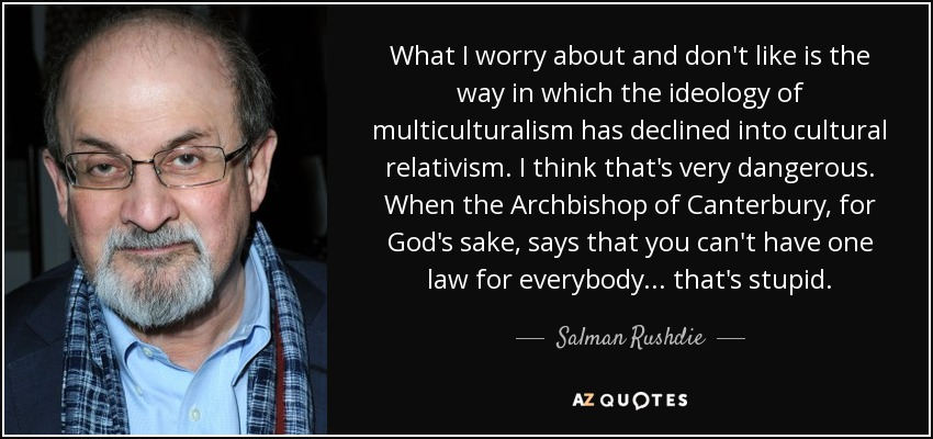 What I worry about and don't like is the way in which the ideology of multiculturalism has declined into cultural relativism. I think that's very dangerous. When the Archbishop of Canterbury, for God's sake, says that you can't have one law for everybody... that's stupid. - Salman Rushdie