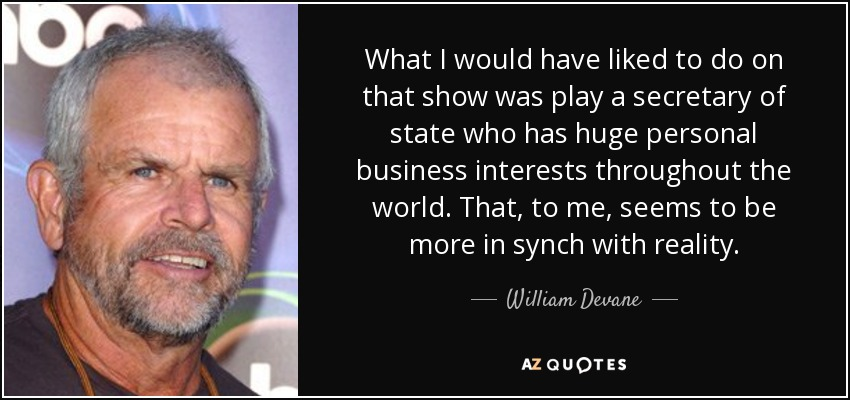 What I would have liked to do on that show was play a secretary of state who has huge personal business interests throughout the world. That, to me, seems to be more in synch with reality. - William Devane
