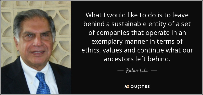 What I would like to do is to leave behind a sustainable entity of a set of companies that operate in an exemplary manner in terms of ethics, values and continue what our ancestors left behind. - Ratan Tata