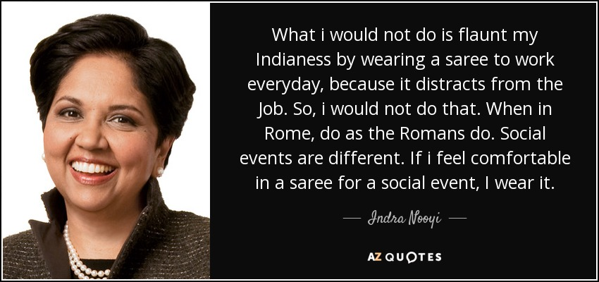 What i would not do is flaunt my Indianess by wearing a saree to work everyday, because it distracts from the Job. So, i would not do that. When in Rome, do as the Romans do. Social events are different. If i feel comfortable in a saree for a social event, I wear it. - Indra Nooyi