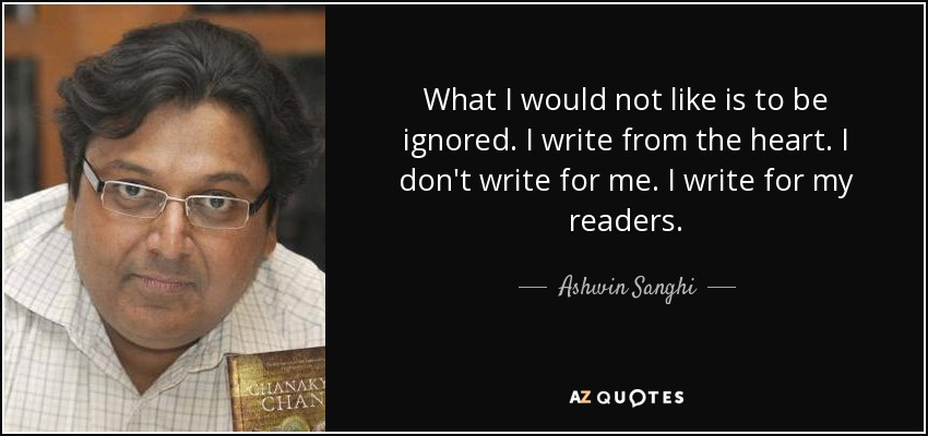 What I would not like is to be ignored. I write from the heart. I don't write for me. I write for my readers. - Ashwin Sanghi