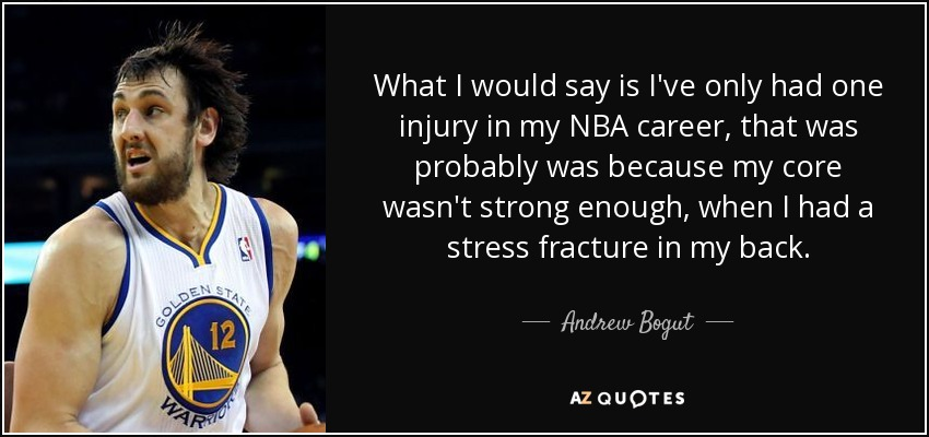 What I would say is I've only had one injury in my NBA career, that was probably was because my core wasn't strong enough, when I had a stress fracture in my back. - Andrew Bogut