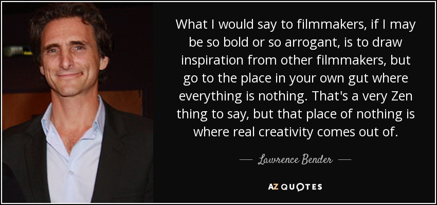 What I would say to filmmakers, if I may be so bold or so arrogant, is to draw inspiration from other filmmakers, but go to the place in your own gut where everything is nothing. That's a very Zen thing to say, but that place of nothing is where real creativity comes out of. - Lawrence Bender