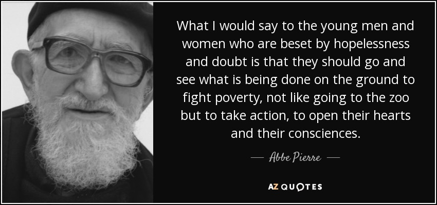 What I would say to the young men and women who are beset by hopelessness and doubt is that they should go and see what is being done on the ground to fight poverty, not like going to the zoo but to take action, to open their hearts and their consciences. - Abbe Pierre