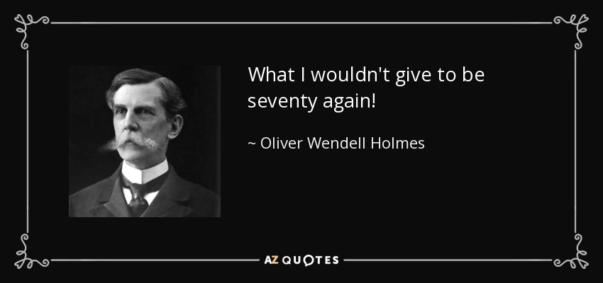 What I wouldn't give to be seventy again! - Oliver Wendell Holmes, Jr.
