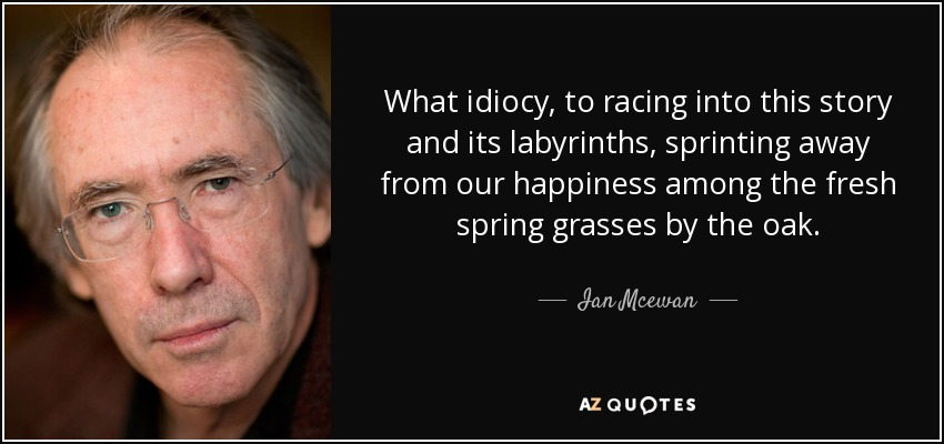 What idiocy, to racing into this story and its labyrinths, sprinting away from our happiness among the fresh spring grasses by the oak. - Ian Mcewan