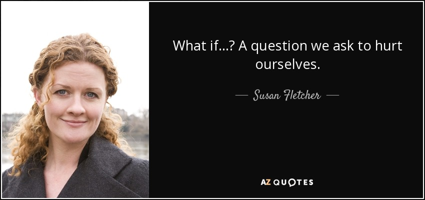 What if...? A question we ask to hurt ourselves. - Susan Fletcher