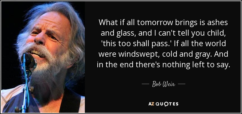 What if all tomorrow brings is ashes and glass, and I can't tell you child, 'this too shall pass.' If all the world were windswept, cold and gray. And in the end there's nothing left to say. - Bob Weir