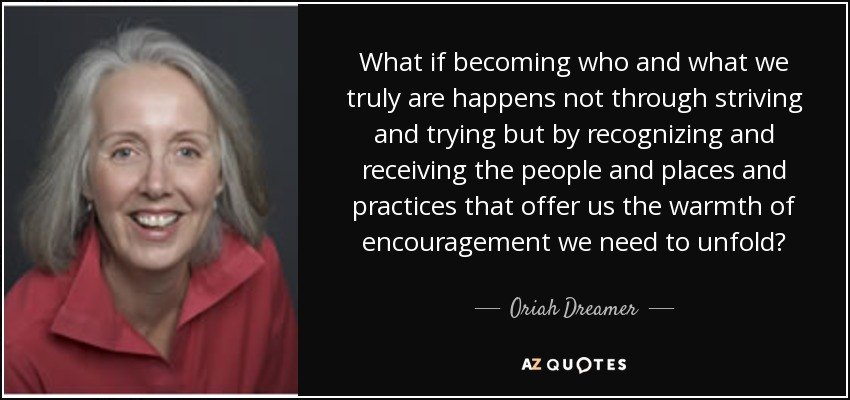 What if becoming who and what we truly are happens not through striving and trying but by recognizing and receiving the people and places and practices that offer us the warmth of encouragement we need to unfold? - Oriah Dreamer