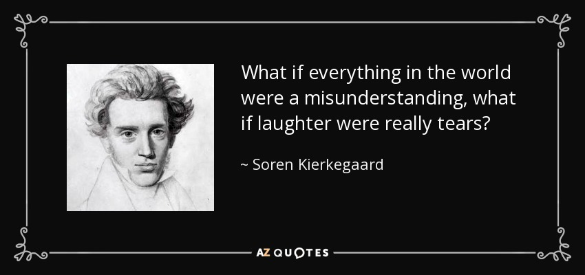 What if everything in the world were a misunderstanding, what if laughter were really tears? - Soren Kierkegaard