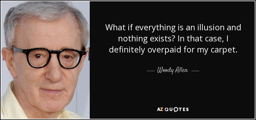 What if everything is an illusion and nothing exists? In that case, I definitely overpaid for my carpet. - Woody Allen