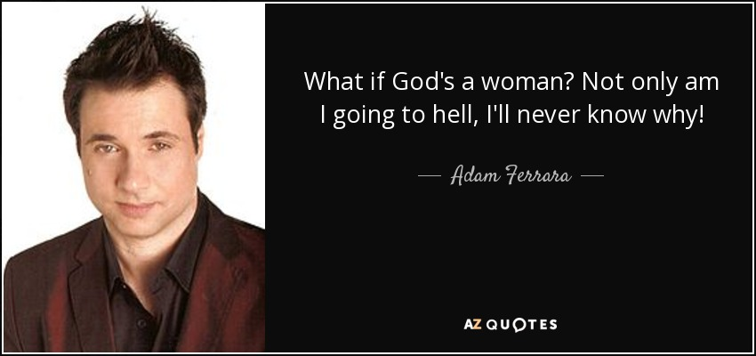 What if God's a woman? Not only am I going to hell, I'll never know why! - Adam Ferrara