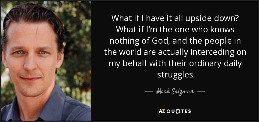 What if I have it all upside down? What if I'm the one who knows nothing of God, and the people in the world are actually interceding on my behalf with their ordinary daily struggles - Mark Salzman