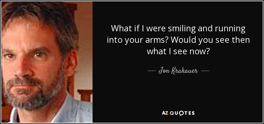 What if I were smiling and running into your arms? Would you see then what I see now? - Jon Krakauer