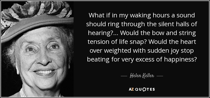 What if in my waking hours a sound should ring through the silent halls of hearing? ... Would the bow and string tension of life snap? Would the heart over weighted with sudden joy stop beating for very excess of happiness? - Helen Keller