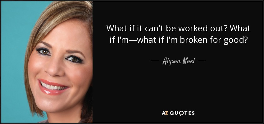 What if it can't be worked out? What if I'm—what if I'm broken for good? - Alyson Noel