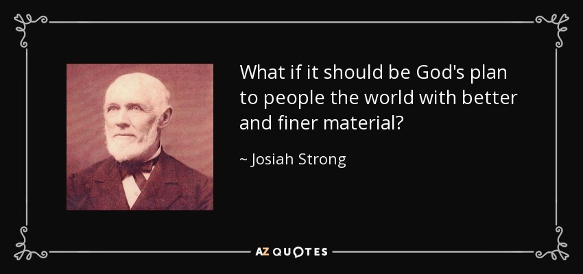 What if it should be God's plan to people the world with better and finer material? - Josiah Strong