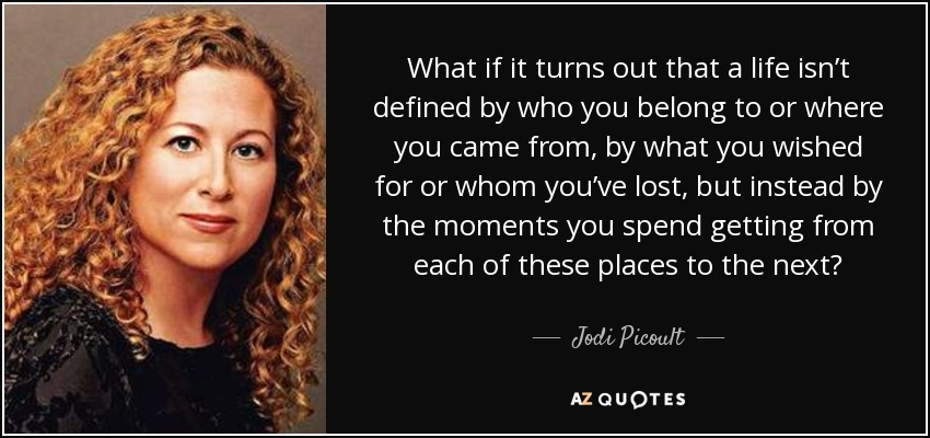 What if it turns out that a life isn't defined by who you belong to or where you came from, by what you wished for or whom you've lost, but instead by the moments you spend getting from each of these places to the next? - Jodi Picoult