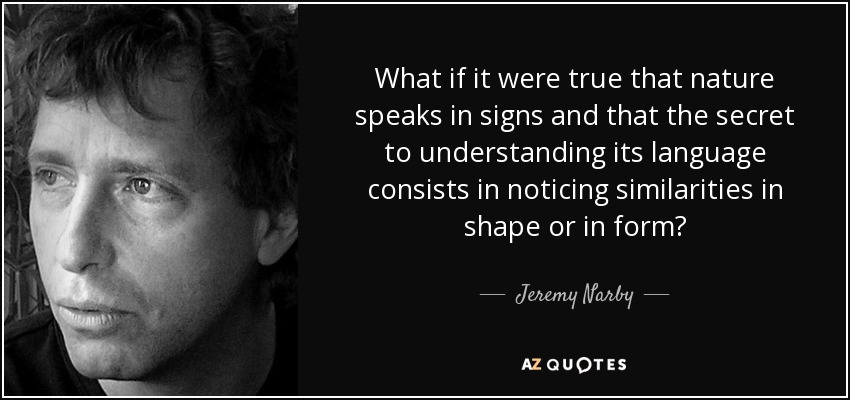What if it were true that nature speaks in signs and that the secret to understanding its language consists in noticing similarities in shape or in form? - Jeremy Narby