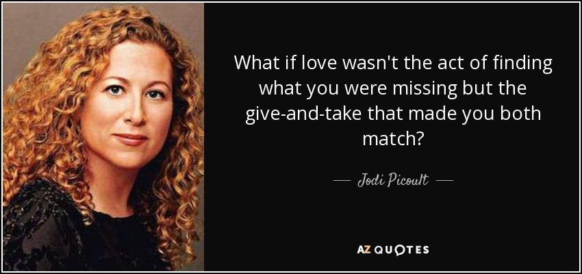 What if love wasn't the act of finding what you were missing but the give-and-take that made you both match? - Jodi Picoult