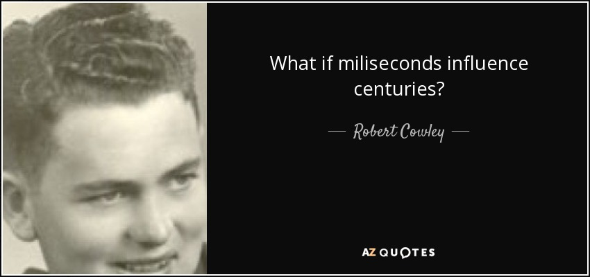 What if miliseconds influence centuries? - Robert Cowley