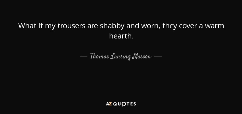 What if my trousers are shabby and worn, they cover a warm hearth. - Thomas Lansing Masson