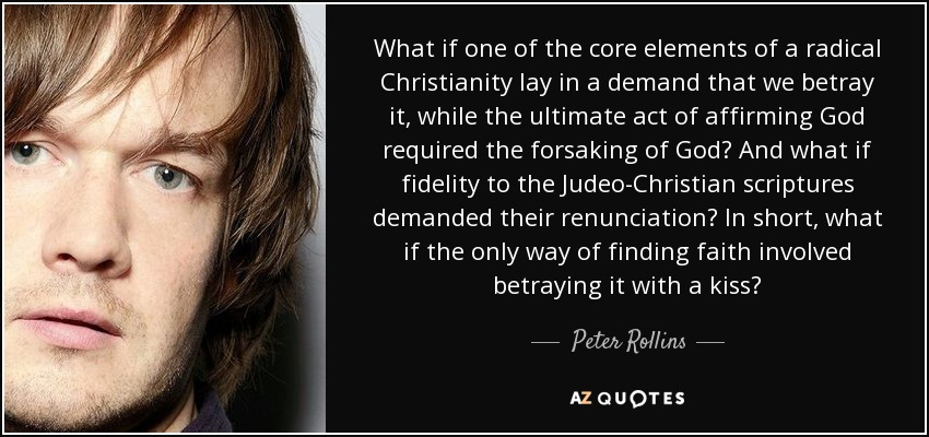 What if one of the core elements of a radical Christianity lay in a demand that we betray it, while the ultimate act of affirming God required the forsaking of God? And what if fidelity to the Judeo-Christian scriptures demanded their renunciation? In short, what if the only way of finding faith involved betraying it with a kiss? - Peter Rollins