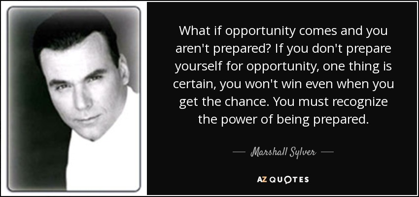 What if opportunity comes and you aren't prepared? If you don't prepare yourself for opportunity, one thing is certain, you won't win even when you get the chance. You must recognize the power of being prepared. - Marshall Sylver