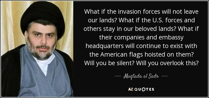 What if the invasion forces will not leave our lands? What if the U.S. forces and others stay in our beloved lands? What if their companies and embassy headquarters will continue to exist with the American flags hoisted on them? Will you be silent? Will you overlook this? - Muqtada al Sadr