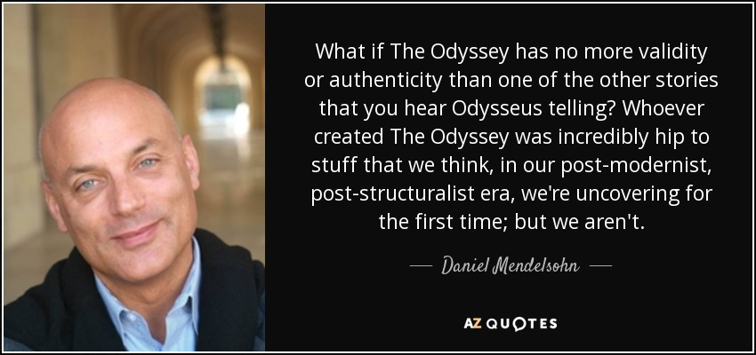 What if The Odyssey has no more validity or authenticity than one of the other stories that you hear Odysseus telling? Whoever created The Odyssey was incredibly hip to stuff that we think, in our post-modernist, post-structuralist era, we're uncovering for the first time; but we aren't. - Daniel Mendelsohn