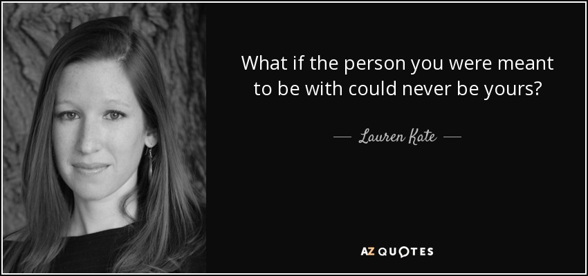 What if the person you were meant to be with could never be yours? - Lauren Kate