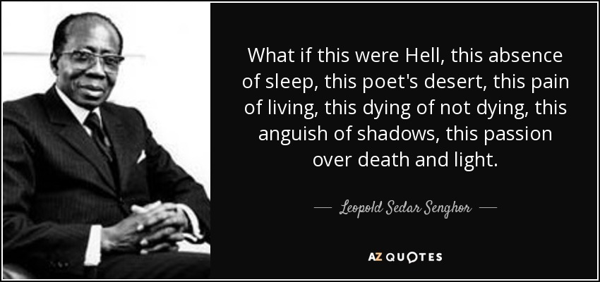 What if this were Hell, this absence of sleep, this poet's desert, this pain of living, this dying of not dying, this anguish of shadows, this passion over death and light. - Leopold Sedar Senghor