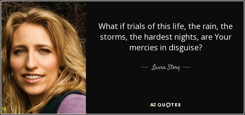 Quotes About Trial In Life: Laura Story Quote: What If Trials Of This Life, The Rain