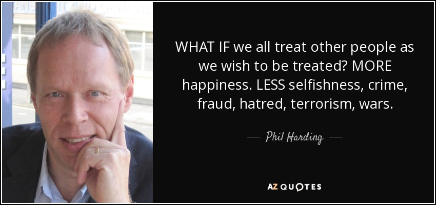 WHAT IF we all treat other people as we wish to be treated? MORE happiness. LESS selfishness, crime, fraud, hatred, terrorism, wars. - Phil Harding