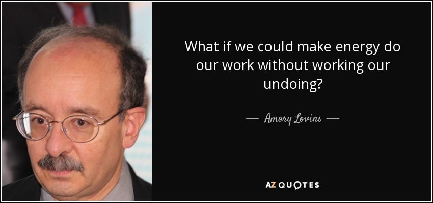 What if we could make energy do our work without working our undoing? - Amory Lovins