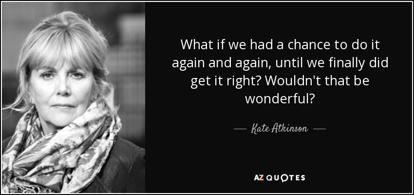 What if we had a chance to do it again and again, until we finally did get it right? Wouldn't that be wonderful? - Kate Atkinson