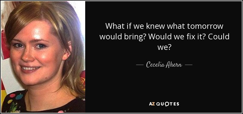 What if we knew what tomorrow would bring? Would we fix it? Could we? - Cecelia Ahern