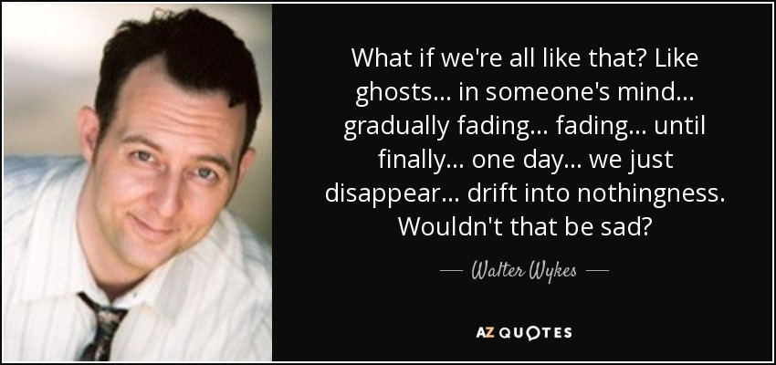 What if we're all like that? Like ghosts ... in someone's mind ... gradually fading ... fading ... until finally ... one day ... we just disappear ... drift into nothingness. Wouldn't that be sad? - Walter Wykes
