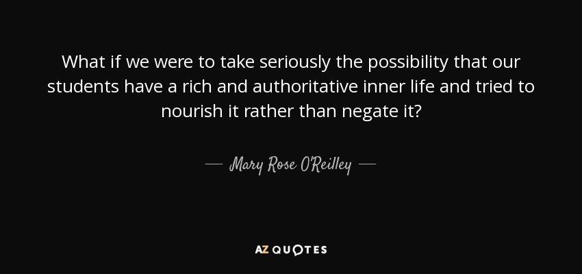 What if we were to take seriously the possibility that our students have a rich and authoritative inner life and tried to nourish it rather than negate it? - Mary Rose O'Reilley