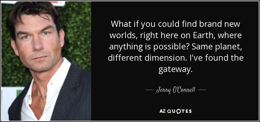 What if you could find brand new worlds, right here on Earth, where anything is possible? Same planet, different dimension. I've found the gateway. - Jerry O'Connell