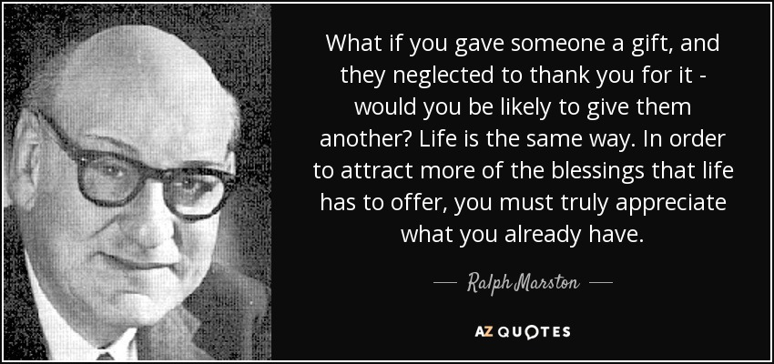 What if you gave someone a gift, and they neglected to thank you for it - would you be likely to give them another? Life is the same way. In order to attract more of the blessings that life has to offer, you must truly appreciate what you already have. - Ralph Marston