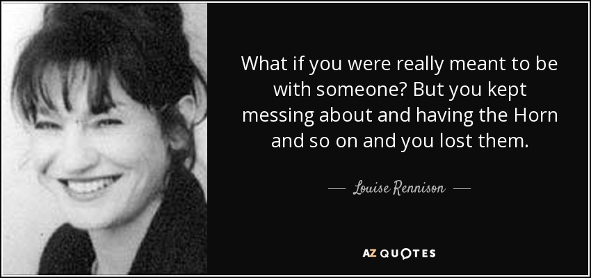 What if you were really meant to be with someone? But you kept messing about and having the Horn and so on and you lost them. - Louise Rennison